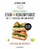 Noch mehr Essen ohne Kohlenhydrate: 60 neue köstliche Low-Carb-Rezepte - Auch vegan und vegetarisch - Der Food-Bestseller